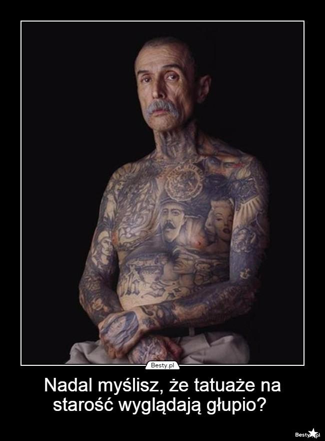 Bestypl Nadal Myślisz że Tatuaże Na Starość Wyglądają